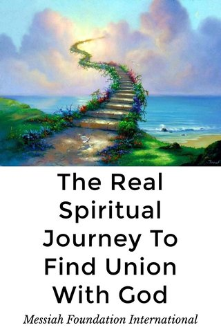 The Real Spiritual Journey To Find Union With God Messiah Foundation International