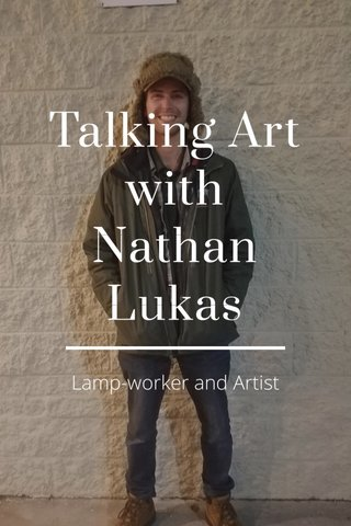 Talking Art with Nathan Lukas Lamp-worker and Artist
