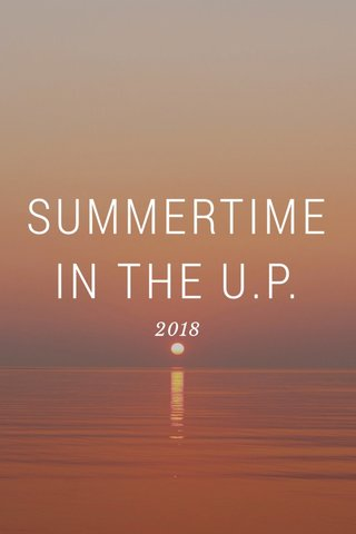 SUMMERTIME IN THE U.P. 2018
