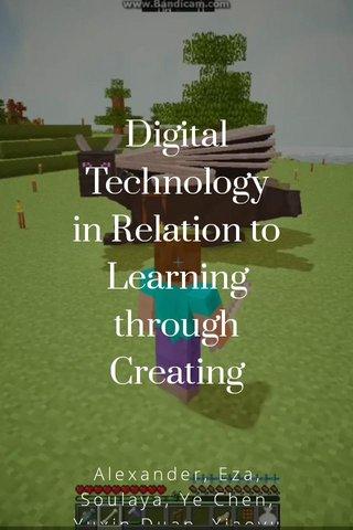 Digital Technology in Relation to Learning through Creating Alexander, Eza, Soulaya, Ye Chen, Yuxin Duan, Xiaoyu