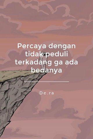 Percaya dengan tidak peduli terkadang ga ada bedanya De.ra