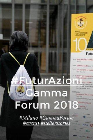 #FuturAzioni Gamma Forum 2018 #Milano #GammaForum #eventi #stellerstories