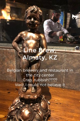 Line Brew, Almaty, KZ Belgian brewery and restaurant in the city center Crap, rubbish????? Well, I could not believe it