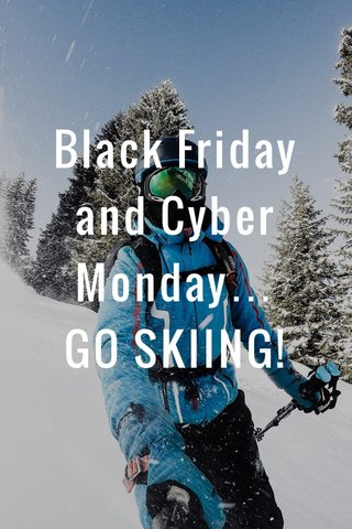 Black Friday and Cyber Monday… GO SKIING!