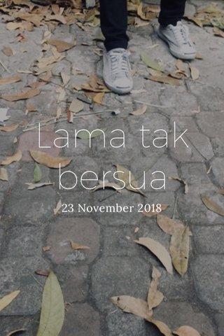 Lama tak bersua 23 November 2018