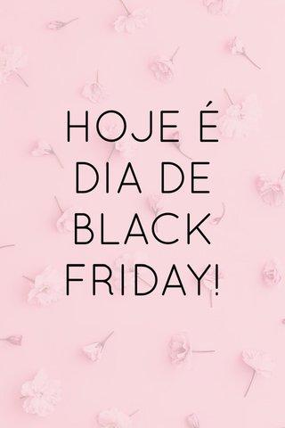 HOJE É DIA DE BLACK FRIDAY!