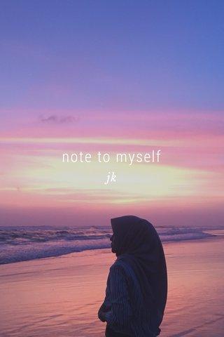 note to myself jk