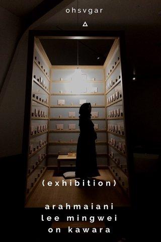 (exhibition) arahmaiani lee mingwei on kawara ohsvgar