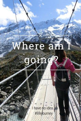 Where am I going? I have no idea... #lifejourney