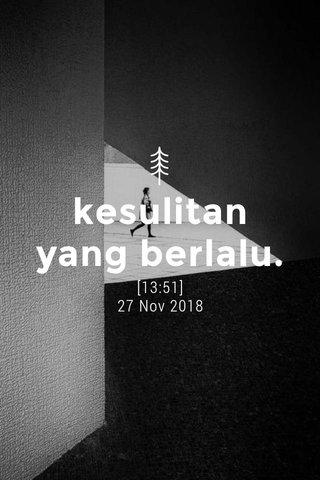 kesulitan yang berlalu. [13:51] 27 Nov 2018