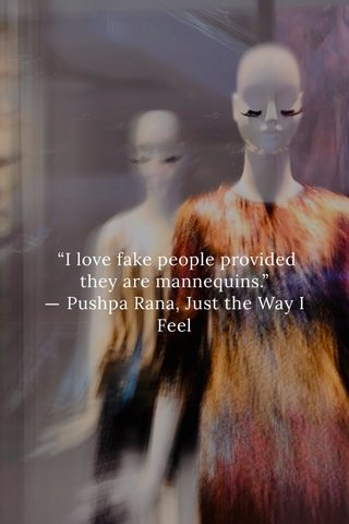 """I love fake people provided they are mannequins."" ― Pushpa Rana, Just the Way I Feel"