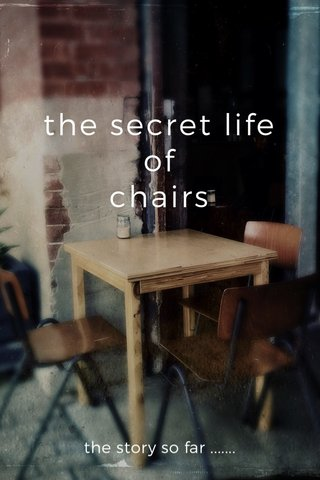 the secret life of chairs the story so far .......