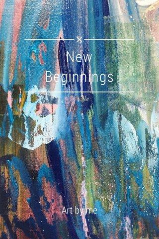 New Beginnings Art by me