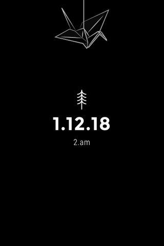 1.12.18 2.am