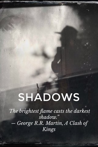 "SHADOWS The brightest flame casts the darkest shadow."" ― George R.R. Martin, A Clash of Kings"