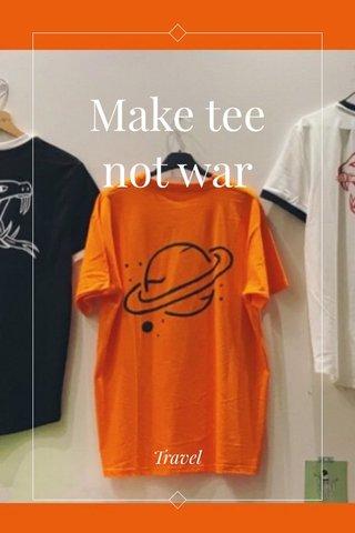 Make tee not war Travel