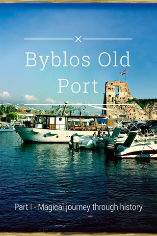 Byblos Old Port Part I - Magical journey through history