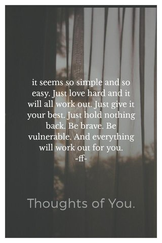 it seems so simple and so easy. Just love hard and it will all work out. Just give it your best. Just hold nothing back. Be brave. Be vulnerable. And everything will work out for you. -ff-