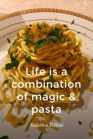 Life is a combination of magic & pasta Federico Fellini