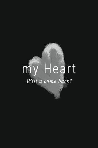 my Heart Will u come back?