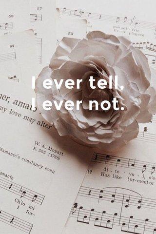 I ever tell, I ever not.