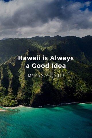 Hawaii is Always a Good Idea March 22-27, 2019