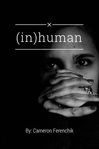 (in)human By: Cameron Ferenchik