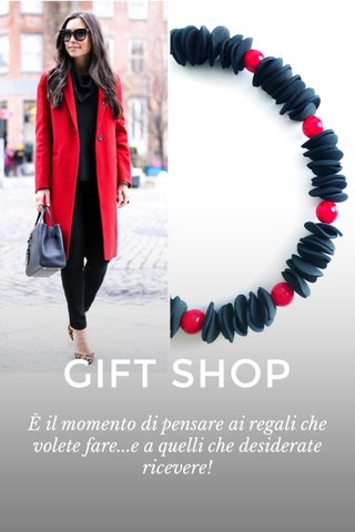 GIFT SHOP È il momento di pensare ai regali che volete fare...e a quelli che desiderate ricevere!