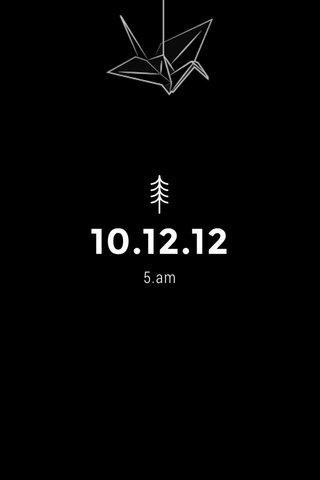 10.12.12 5.am