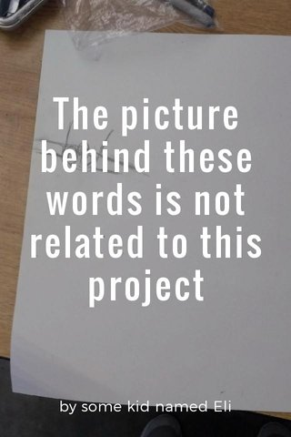 The picture behind these words is not related to this project by some kid named Eli