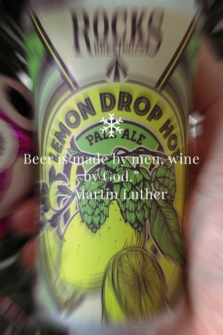 """Beer is made by men, wine by God."""" ― Martin Luther"""