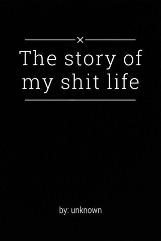 The story of my shit life by: unknown