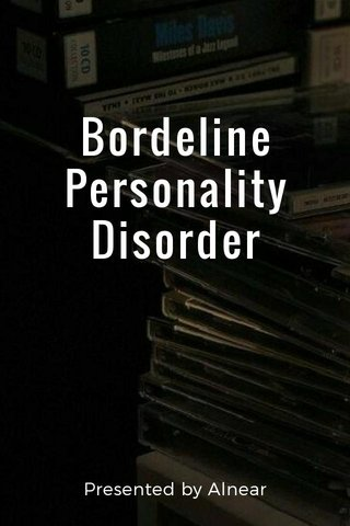 Bordeline Personality Disorder Presented by Alnear