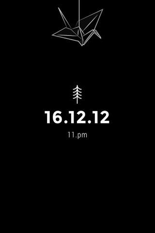 16.12.12 11.pm