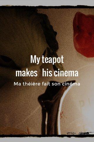 My teapot makes his cinema Ma théière fait son cinéma