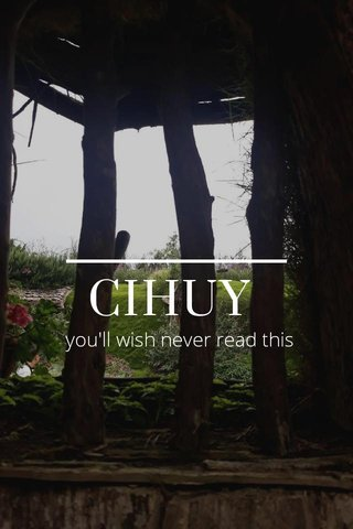 CIHUY you'll wish never read this