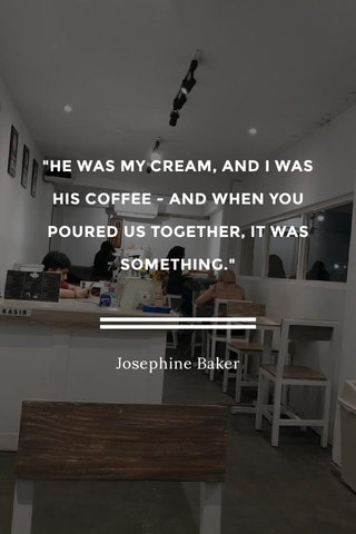 """""""HE WAS MY CREAM, AND I WAS HIS COFFEE - AND WHEN YOU POURED US TOGETHER, IT WAS SOMETHING."""" Josephine Baker"""