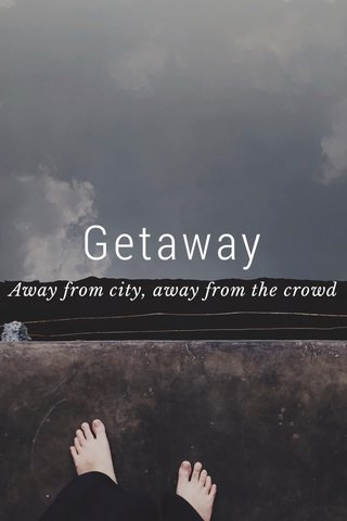 Getaway Away from city, away from the crowd