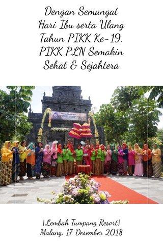 Dengan Semangat Hari Ibu serta Ulang Tahun PIKK Ke-19, PIKK PLN Semakin Sehat & Sejahtera  Lembah Tumpang Resort  Malang, 17 Desember 2018
