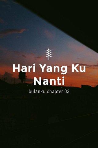 Hari Yang Ku Nanti bulanku chapter 03