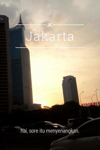 Jakarta hai, sore itu menyenangkan.