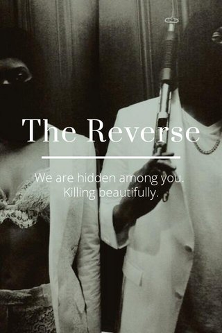 The Reverse We are hidden among you. Killing beautifully.