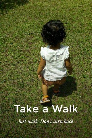 Take a Walk Just walk. Don't turn back.