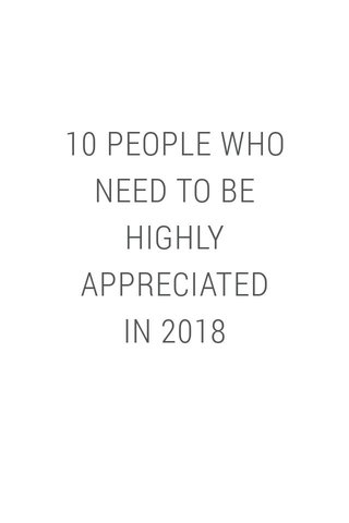 10 PEOPLE WHO NEED TO BE HIGHLY APPRECIATED IN 2018
