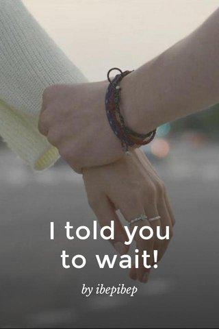 I told you to wait! by ibepibep