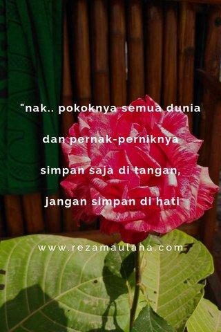 """""""nak.. pokoknya semua dunia dan pernak-perniknya simpan saja di tangan, jangan simpan di hati www.rezamaulana.com"""