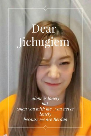 Dear Jichugiem with love : Gyurihnya alone is lonely but when you with me , you never lonely because we are Berdua