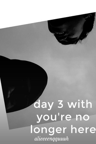 day 3 with you're no longer here alieeeenqquuuh