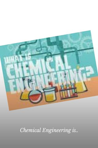 Chemical Engineering is..