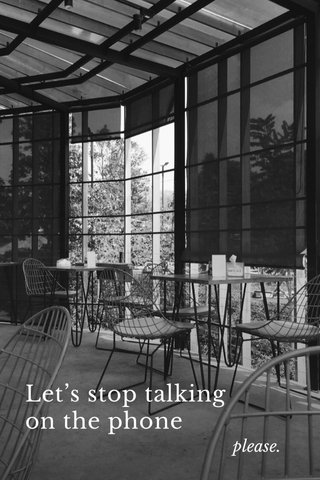 Let's stop talking on the phone please.